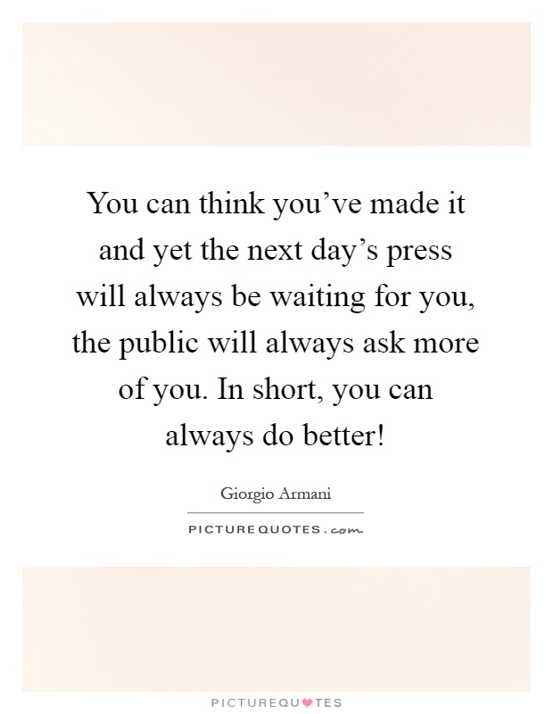 You can think you've made it and yet the next day's press will always be waiting for you, the public will always ask more of you. In short, you can always do better! Picture Quote #1