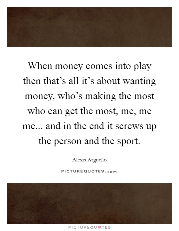 When money comes into play then that's all it's about wanting money, who's making the most who can get the most, me, me me... and in the end it screws up the person and the sport Picture Quote #1