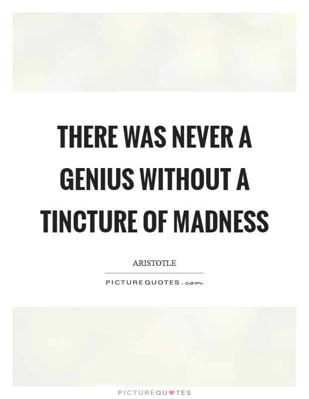 There was never a genius without a tincture of madness Picture Quote #1