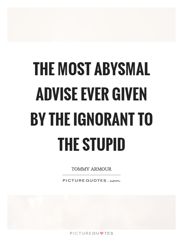 The most abysmal advise ever given by the ignorant to the stupid Picture Quote #1
