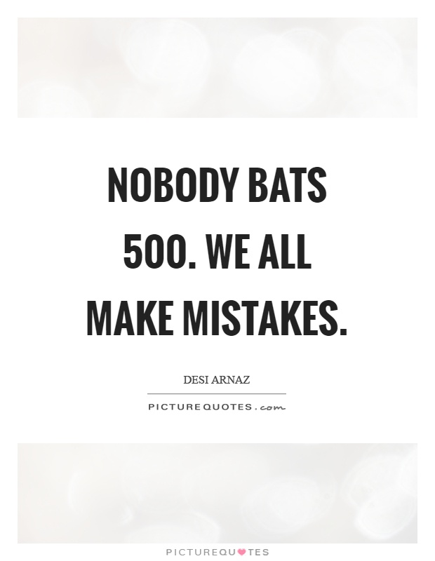 Nobody bats 500. We all make mistakes Picture Quote #1