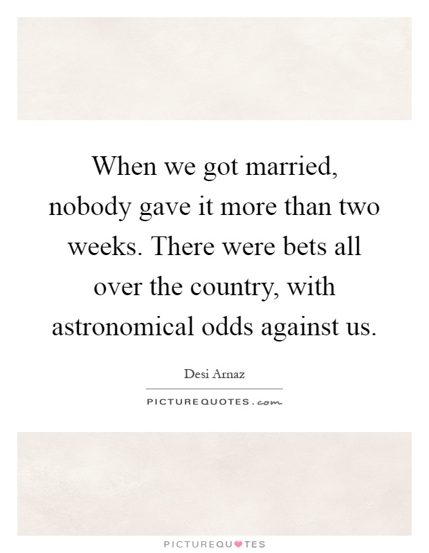 When we got married, nobody gave it more than two weeks. There were bets all over the country, with astronomical odds against us Picture Quote #1