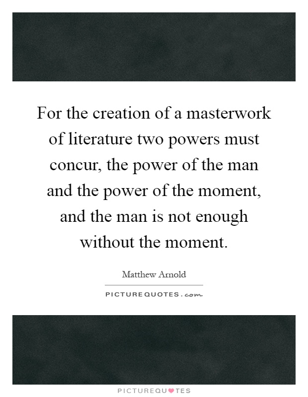 For the creation of a masterwork of literature two powers must concur, the power of the man and the power of the moment, and the man is not enough without the moment Picture Quote #1