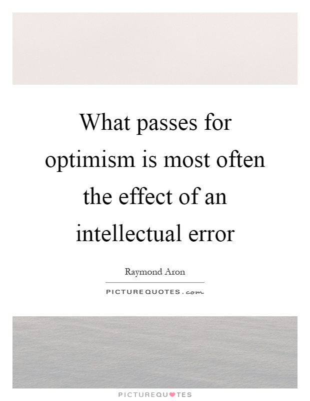 What passes for optimism is most often the effect of an intellectual error Picture Quote #1