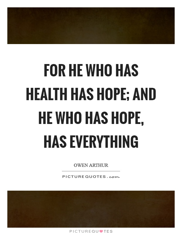 For he who has health has hope; and he who has hope, has everything Picture Quote #1