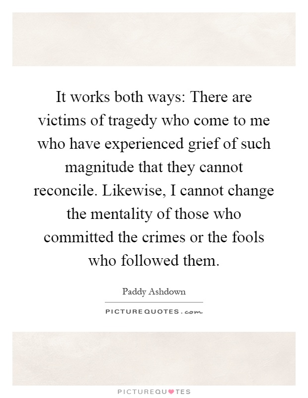 It works both ways: There are victims of tragedy who come to me who have experienced grief of such magnitude that they cannot reconcile. Likewise, I cannot change the mentality of those who committed the crimes or the fools who followed them Picture Quote #1