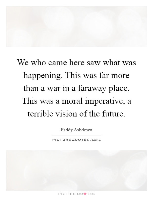 We who came here saw what was happening. This was far more than a war in a faraway place. This was a moral imperative, a terrible vision of the future Picture Quote #1