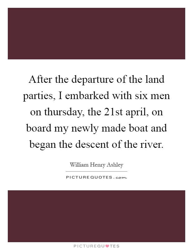 After the departure of the land parties, I embarked with six men on thursday, the 21st april, on board my newly made boat and began the descent of the river Picture Quote #1