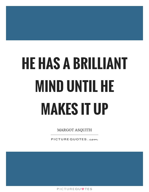 He has a brilliant mind until he makes it up Picture Quote #1