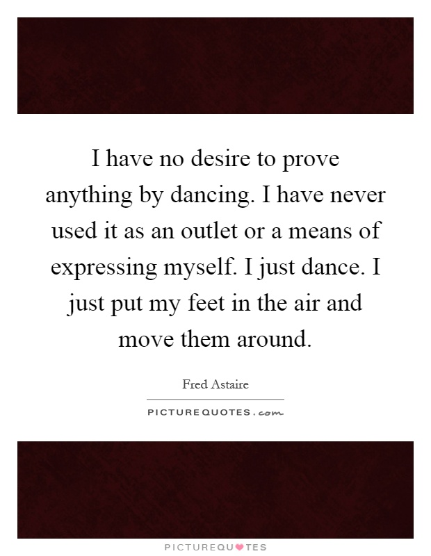 I have no desire to prove anything by dancing. I have never used it as an outlet or a means of expressing myself. I just dance. I just put my feet in the air and move them around Picture Quote #1