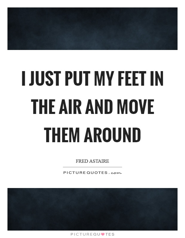 I just put my feet in the air and move them around Picture Quote #1
