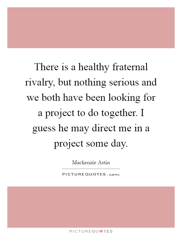 There is a healthy fraternal rivalry, but nothing serious and we both have been looking for a project to do together. I guess he may direct me in a project some day Picture Quote #1