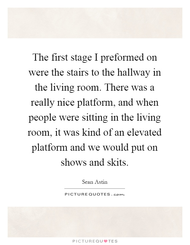 The first stage I preformed on were the stairs to the hallway in the living room. There was a really nice platform, and when people were sitting in the living room, it was kind of an elevated platform and we would put on shows and skits Picture Quote #1