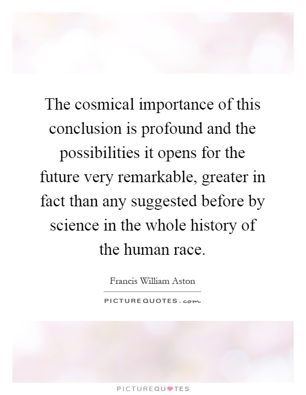The cosmical importance of this conclusion is profound and the possibilities it opens for the future very remarkable, greater in fact than any suggested before by science in the whole history of the human race Picture Quote #1