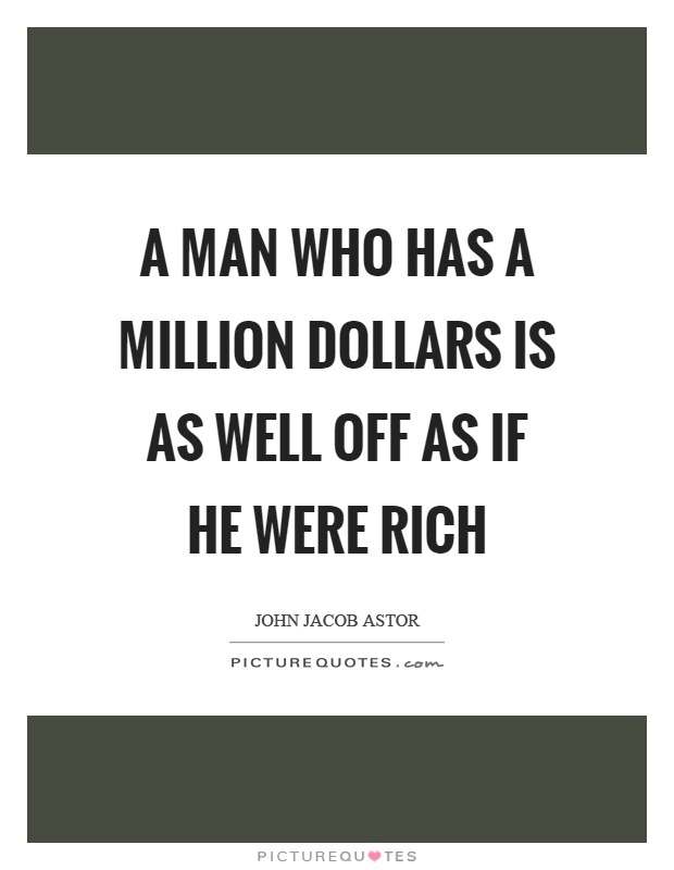 A man who has a million dollars is as well off as if he were rich Picture Quote #1