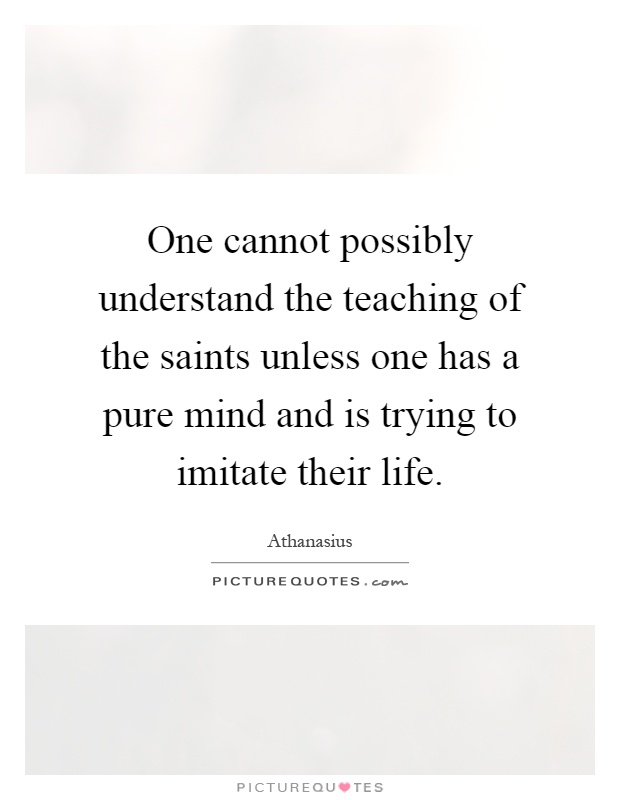 One cannot possibly understand the teaching of the saints unless one has a pure mind and is trying to imitate their life Picture Quote #1