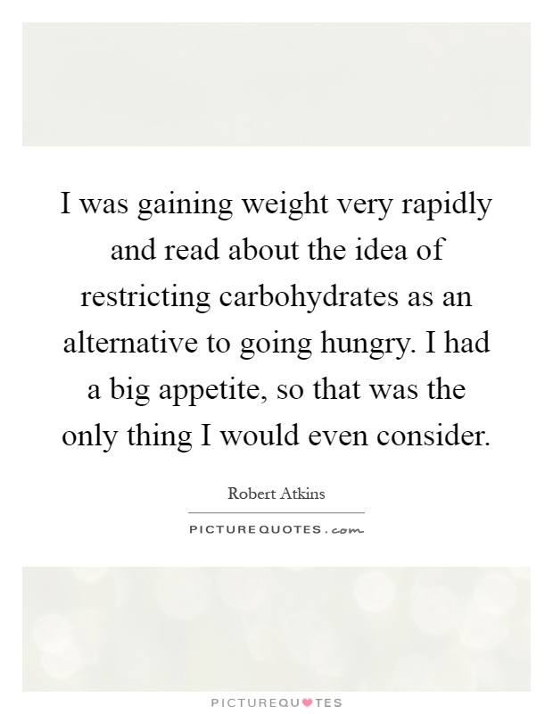 I was gaining weight very rapidly and read about the idea of restricting carbohydrates as an alternative to going hungry. I had a big appetite, so that was the only thing I would even consider Picture Quote #1