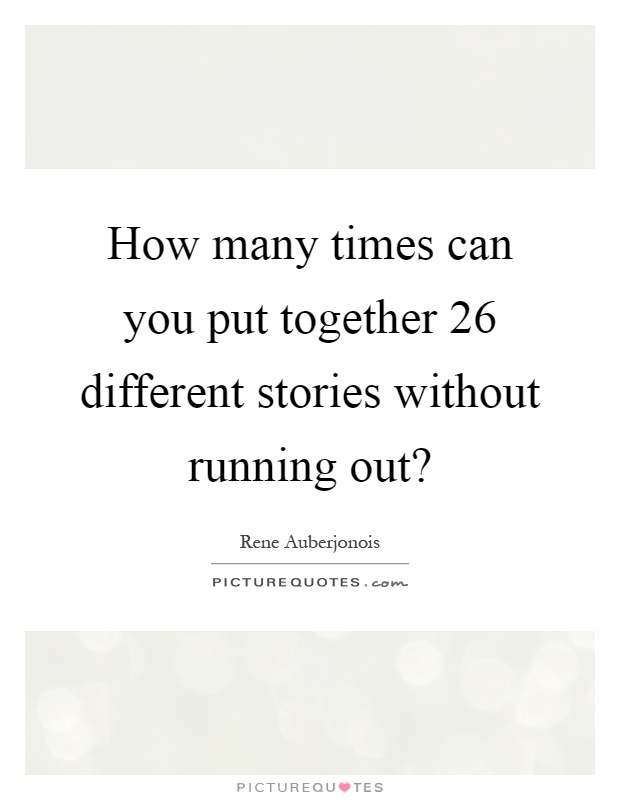 How many times can you put together 26 different stories without running out? Picture Quote #1