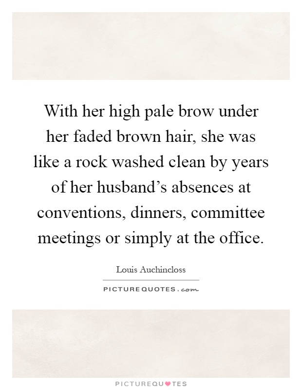 With her high pale brow under her faded brown hair, she was like a rock washed clean by years of her husband's absences at conventions, dinners, committee meetings or simply at the office Picture Quote #1