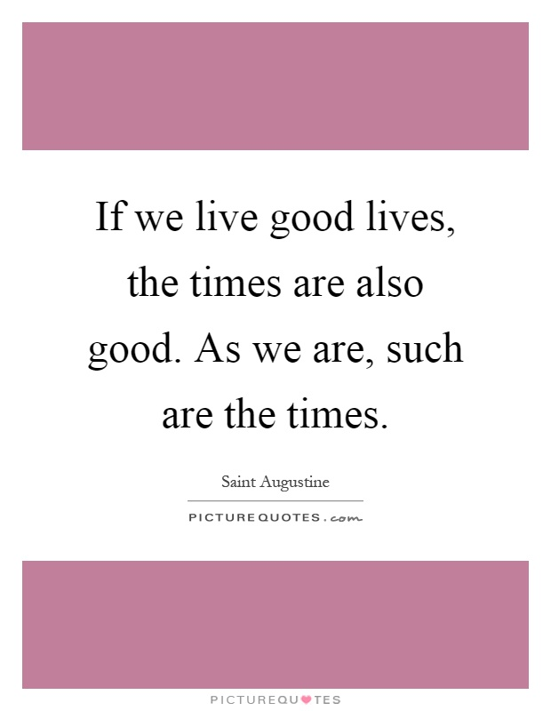 If we live good lives, the times are also good. As we are, such are the times Picture Quote #1