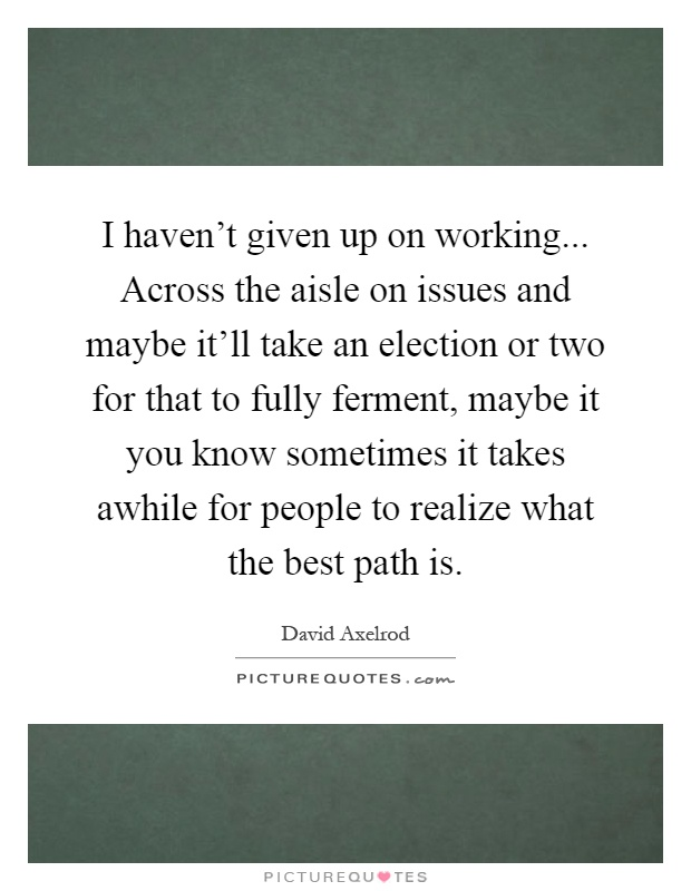 I haven't given up on working... Across the aisle on issues and maybe it'll take an election or two for that to fully ferment, maybe it you know sometimes it takes awhile for people to realize what the best path is Picture Quote #1
