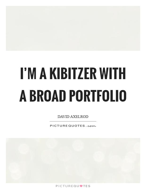 I'm a kibitzer with a broad portfolio Picture Quote #1