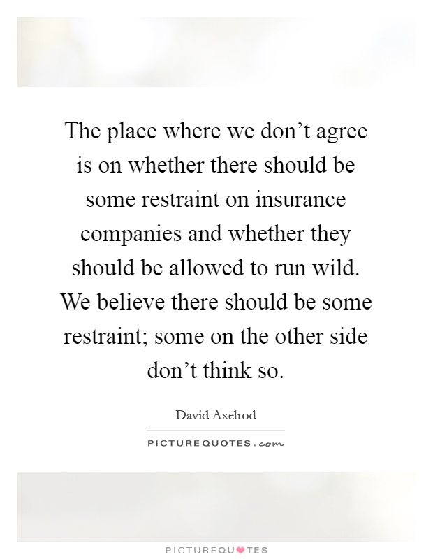 The place where we don't agree is on whether there should be some restraint on insurance companies and whether they should be allowed to run wild. We believe there should be some restraint; some on the other side don't think so Picture Quote #1