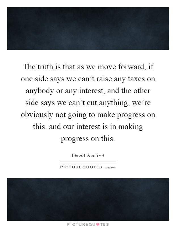 The truth is that as we move forward, if one side says we can't raise any taxes on anybody or any interest, and the other side says we can't cut anything, we're obviously not going to make progress on this. and our interest is in making progress on this Picture Quote #1