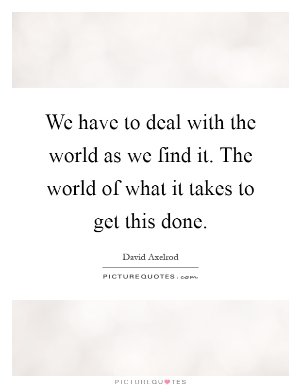 We have to deal with the world as we find it. The world of what it takes to get this done Picture Quote #1