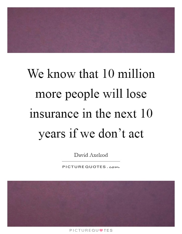 We know that 10 million more people will lose insurance in the next 10 years if we don't act Picture Quote #1