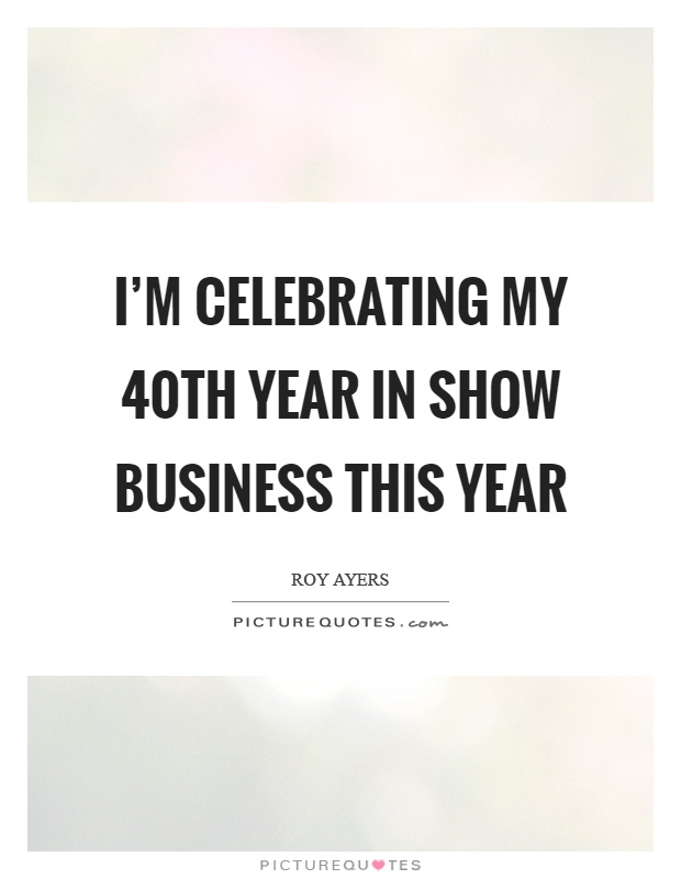 I'm celebrating my 40th year in show business this year Picture Quote #1