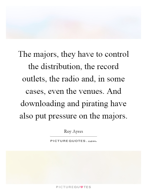 The majors, they have to control the distribution, the record outlets, the radio and, in some cases, even the venues. And downloading and pirating have also put pressure on the majors Picture Quote #1