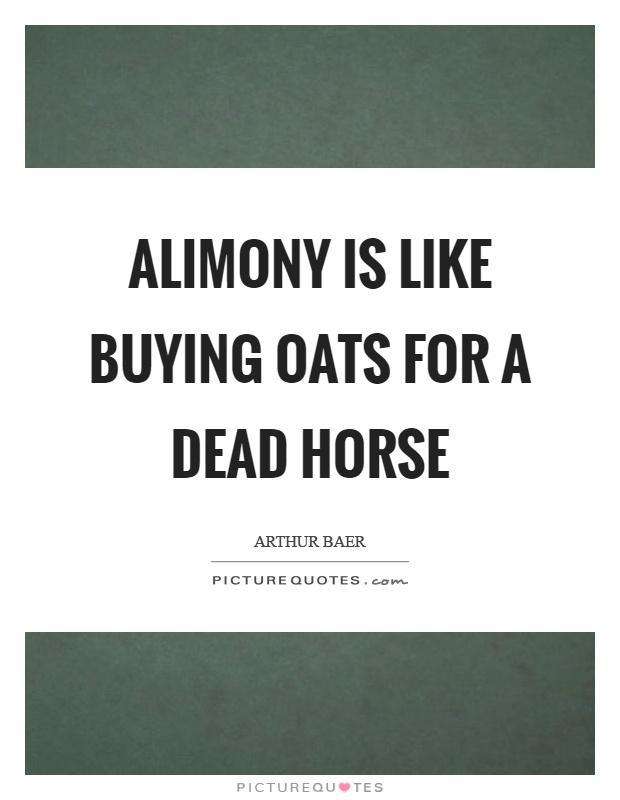 Alimony is like buying oats for a dead horse Picture Quote #1