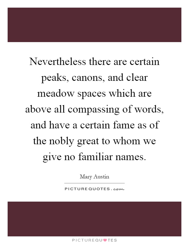 Nevertheless there are certain peaks, canons, and clear meadow spaces which are above all compassing of words, and have a certain fame as of the nobly great to whom we give no familiar names Picture Quote #1