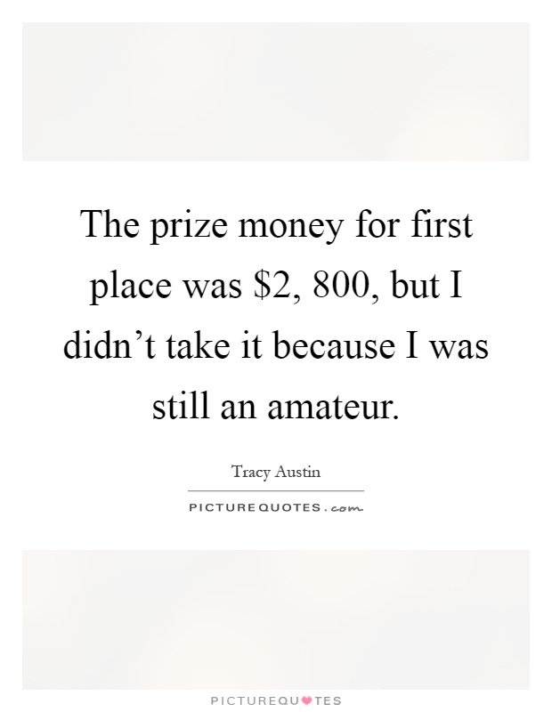 The prize money for first place was $2, 800, but I didn't take it because I was still an amateur Picture Quote #1