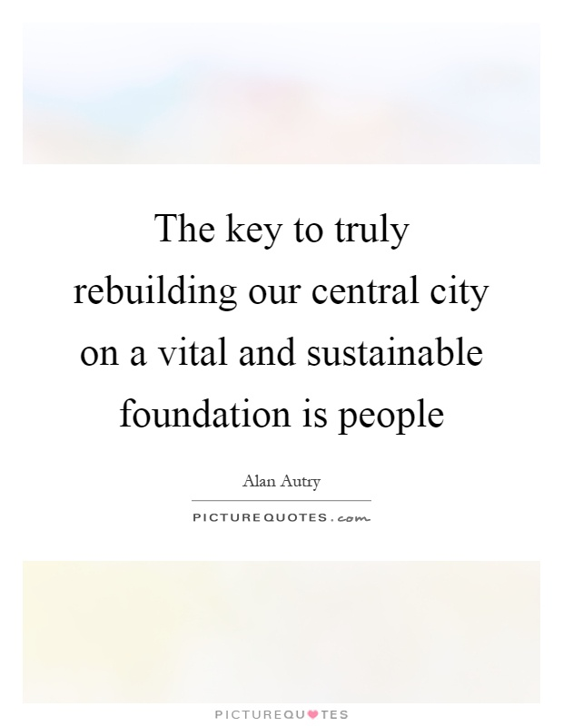 The key to truly rebuilding our central city on a vital and sustainable foundation is people Picture Quote #1