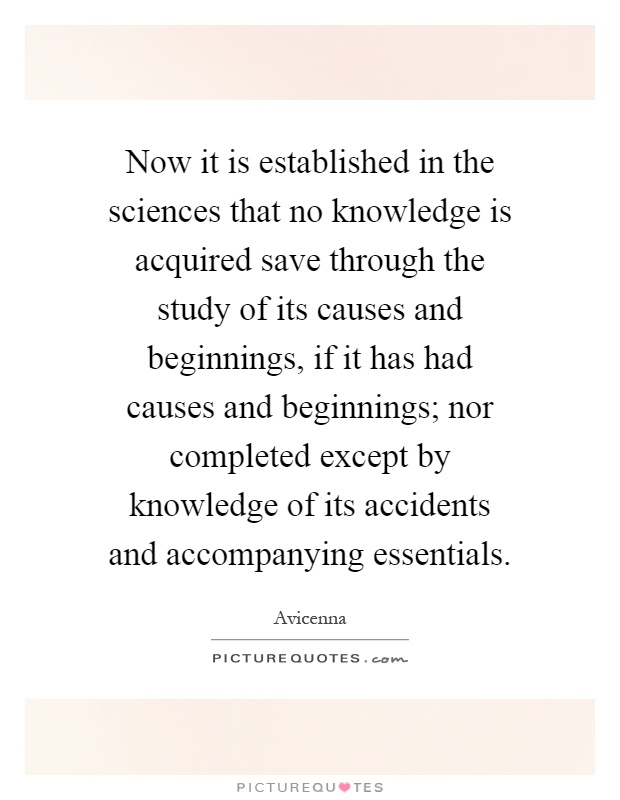 Now it is established in the sciences that no knowledge is acquired save through the study of its causes and beginnings, if it has had causes and beginnings; nor completed except by knowledge of its accidents and accompanying essentials Picture Quote #1