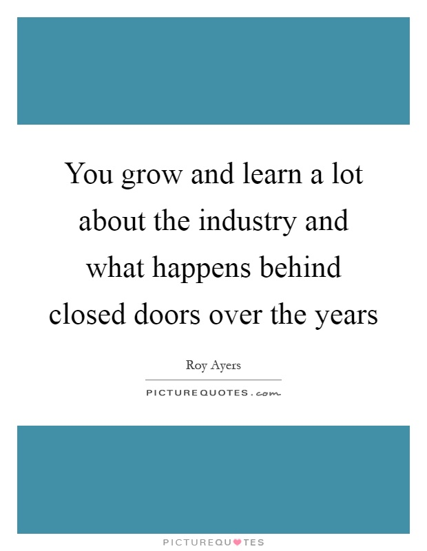 You grow and learn a lot about the industry and what happens behind closed doors over the years Picture Quote #1