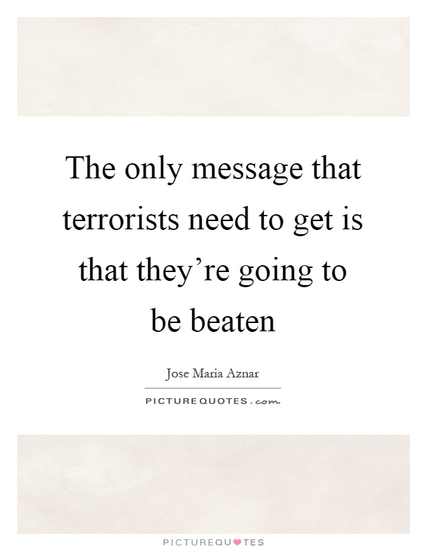 The only message that terrorists need to get is that they're going to be beaten Picture Quote #1