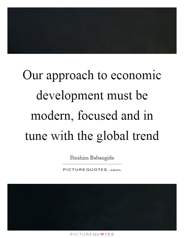 Our approach to economic development must be modern, focused and in tune with the global trend Picture Quote #1