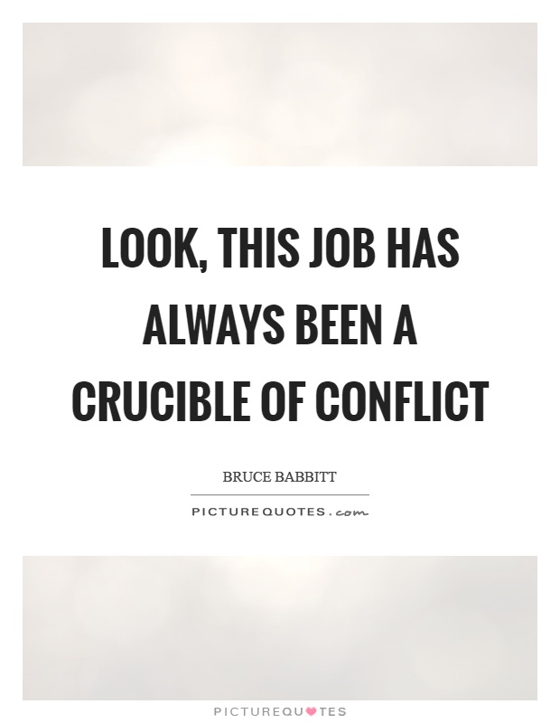 Look, this job has always been a crucible of conflict Picture Quote #1