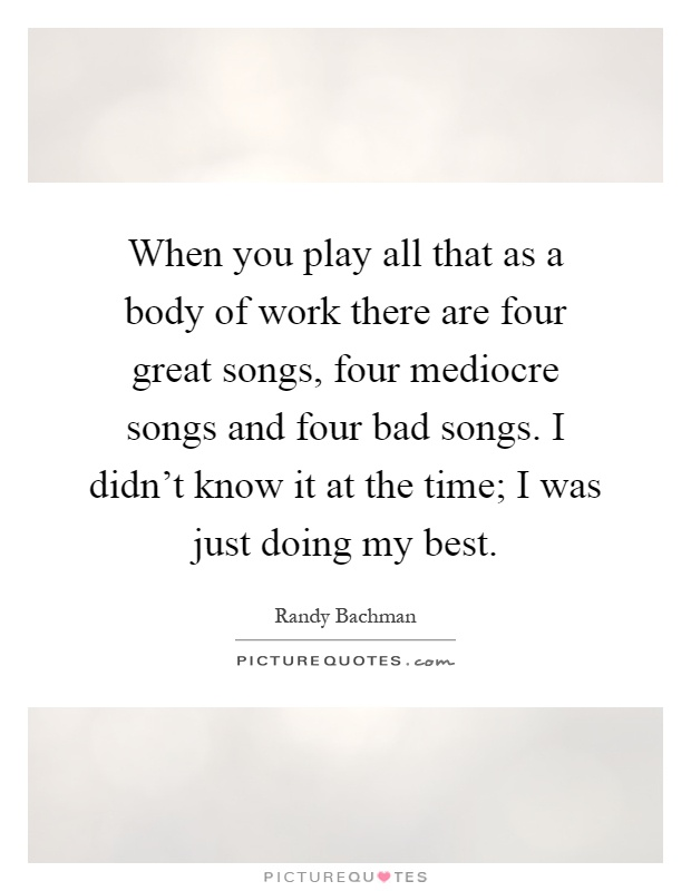 When you play all that as a body of work there are four great songs, four mediocre songs and four bad songs. I didn't know it at the time; I was just doing my best Picture Quote #1