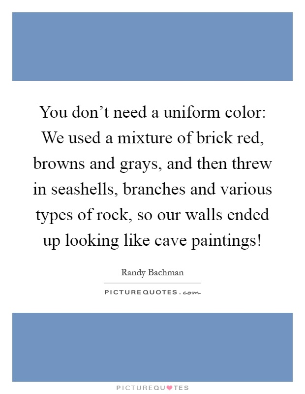 You don't need a uniform color: We used a mixture of brick red, browns and grays, and then threw in seashells, branches and various types of rock, so our walls ended up looking like cave paintings! Picture Quote #1