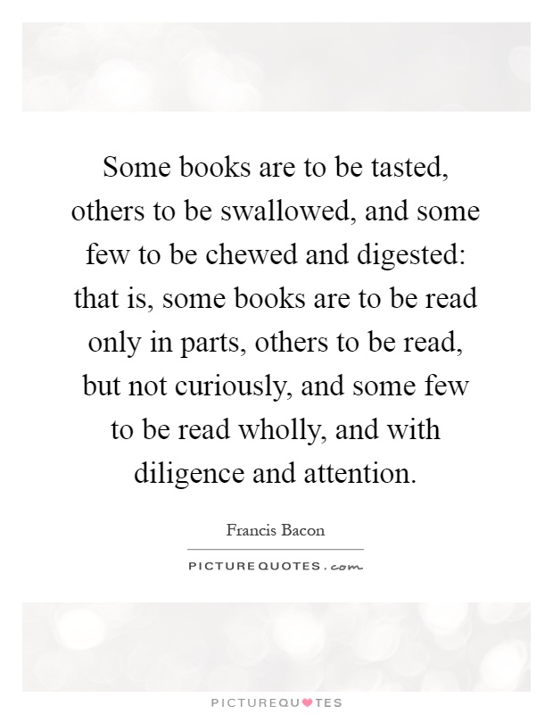 Some books are to be tasted, others to be swallowed, and some few to be chewed and digested: that is, some books are to be read only in parts, others to be read, but not curiously, and some few to be read wholly, and with diligence and attention Picture Quote #1