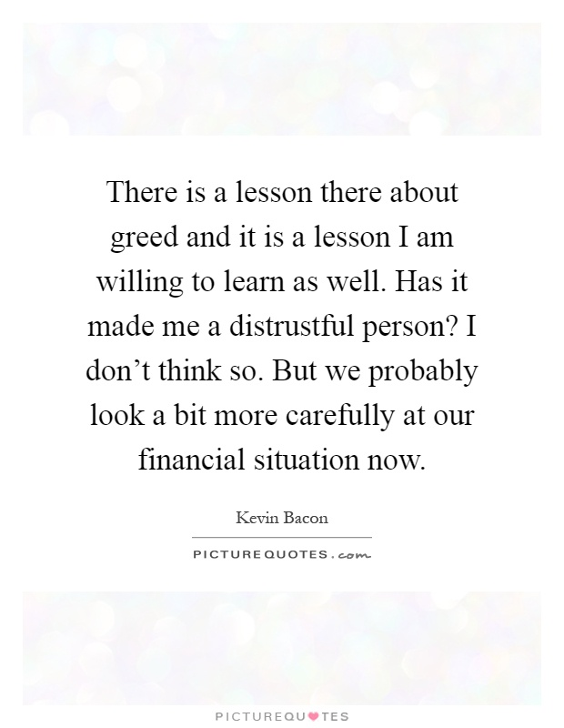 There is a lesson there about greed and it is a lesson I am willing to learn as well. Has it made me a distrustful person? I don't think so. But we probably look a bit more carefully at our financial situation now Picture Quote #1