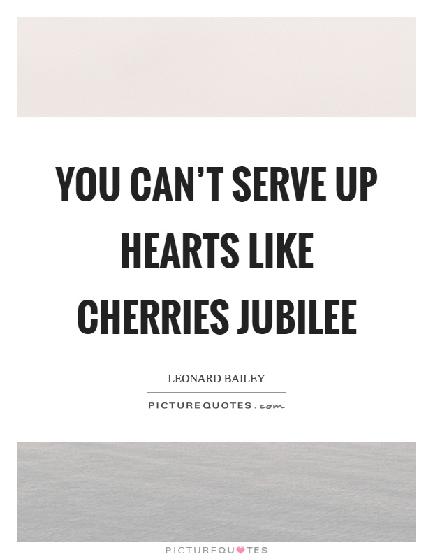 You can't serve up hearts like cherries jubilee Picture Quote #1
