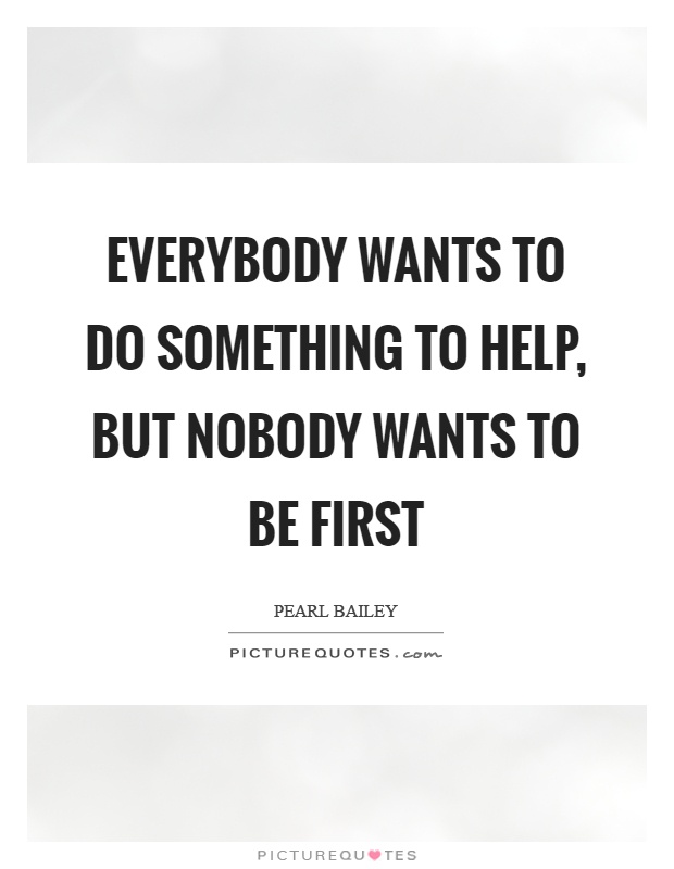 Everybody wants to do something to help, but nobody wants to be first Picture Quote #1