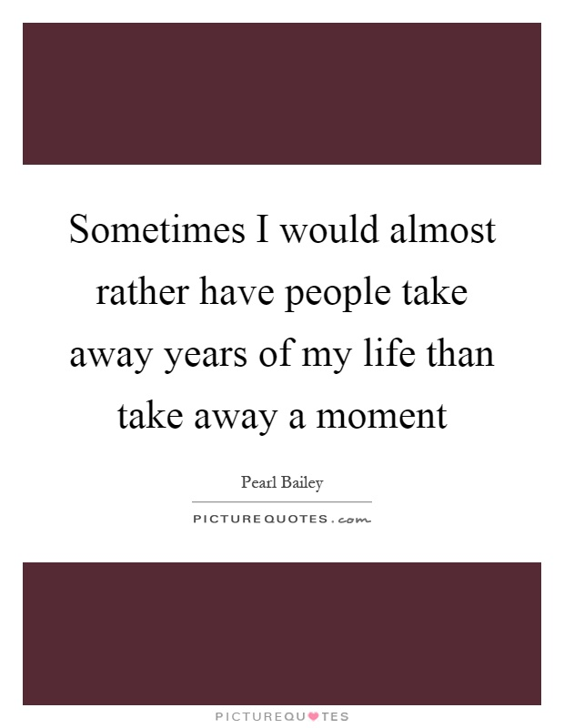 Sometimes I would almost rather have people take away years of my life than take away a moment Picture Quote #1