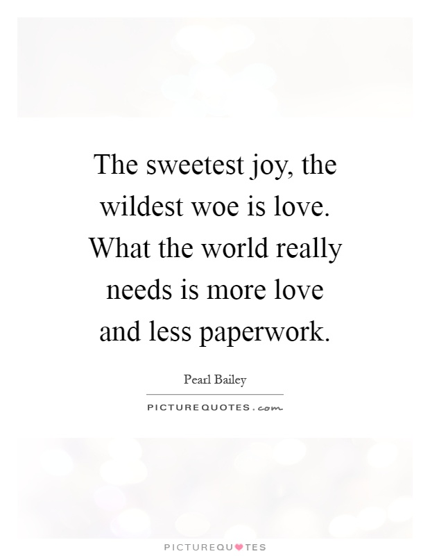 The sweetest joy, the wildest woe is love. What the world really needs is more love and less paperwork Picture Quote #1