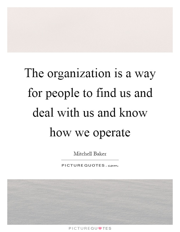 The organization is a way for people to find us and deal with us and know how we operate Picture Quote #1